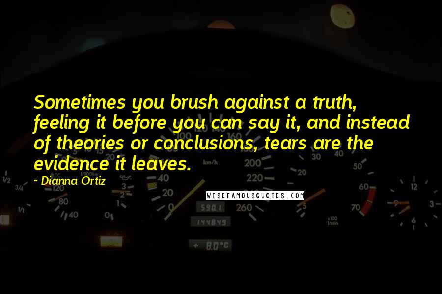 Dianna Ortiz quotes: Sometimes you brush against a truth, feeling it before you can say it, and instead of theories or conclusions, tears are the evidence it leaves.