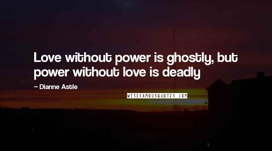 Dianne Astle quotes: Love without power is ghostly, but power without love is deadly