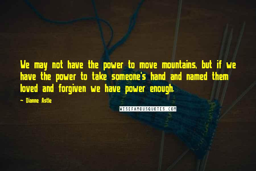 Dianne Astle quotes: We may not have the power to move mountains, but if we have the power to take someone's hand and named them loved and forgiven we have power enough.