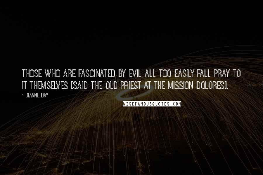 Dianne Day quotes: Those who are fascinated by evil all too easily fall pray to it themselves [said the old priest at the Mission Dolores].
