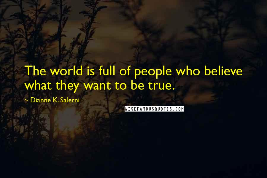 Dianne K. Salerni quotes: The world is full of people who believe what they want to be true.