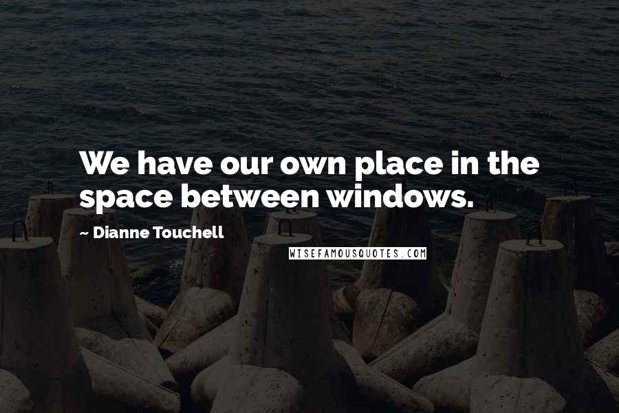 Dianne Touchell quotes: We have our own place in the space between windows.