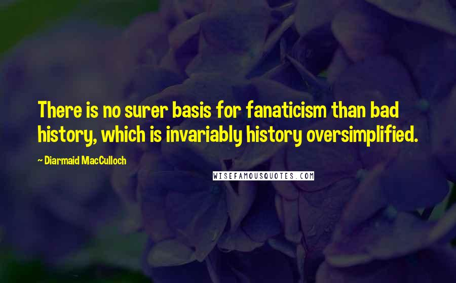 Diarmaid MacCulloch quotes: There is no surer basis for fanaticism than bad history, which is invariably history oversimplified.