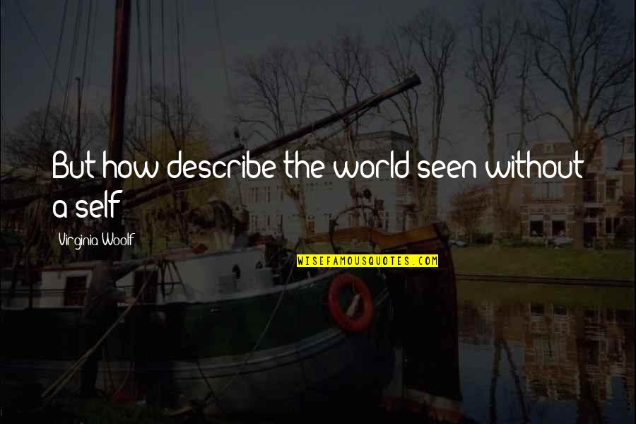 Diastole Quotes By Virginia Woolf: But how describe the world seen without a