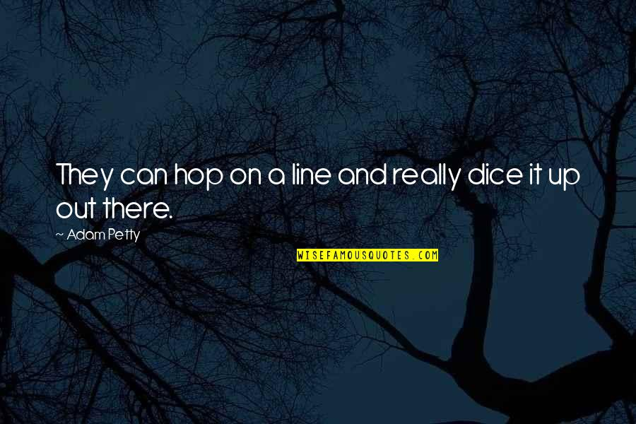 Dice Quotes By Adam Petty: They can hop on a line and really