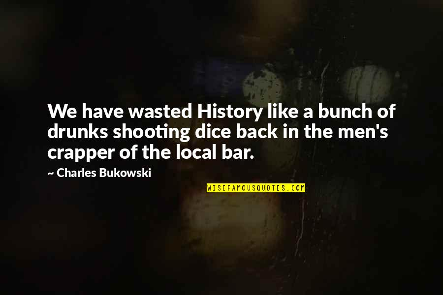 Dice Quotes By Charles Bukowski: We have wasted History like a bunch of