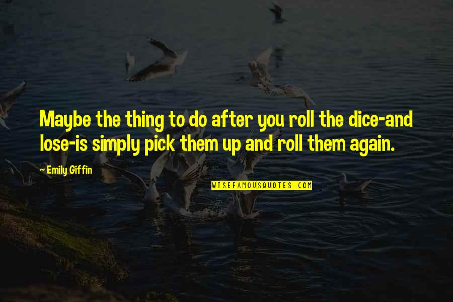 Dice Quotes By Emily Giffin: Maybe the thing to do after you roll