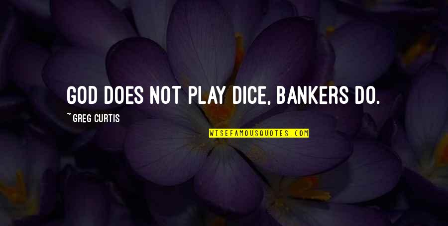 Dice Quotes By Greg Curtis: God does not play dice, bankers do.