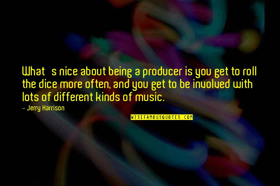 Dice Quotes By Jerry Harrison: What's nice about being a producer is you
