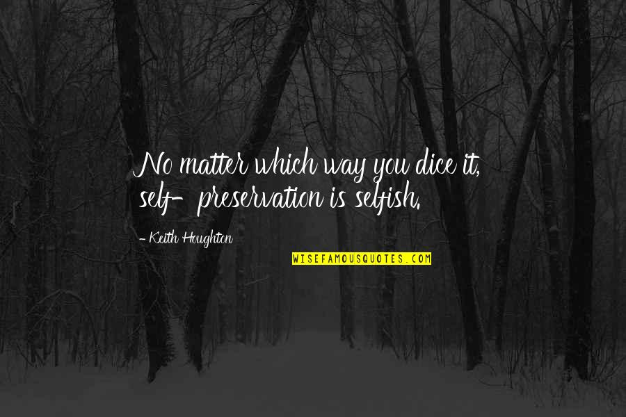 Dice Quotes By Keith Houghton: No matter which way you dice it, self-preservation