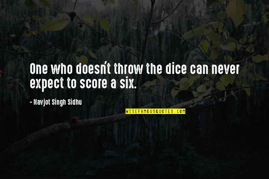Dice Quotes By Navjot Singh Sidhu: One who doesn't throw the dice can never