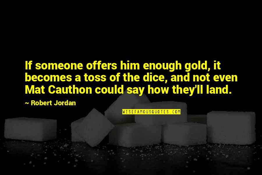 Dice Quotes By Robert Jordan: If someone offers him enough gold, it becomes