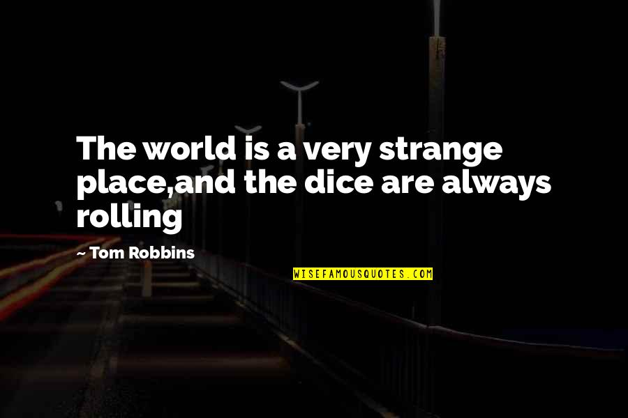 Dice Quotes By Tom Robbins: The world is a very strange place,and the