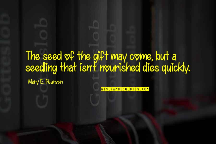 Dichromate Quotes By Mary E. Pearson: The seed of the gift may come, but