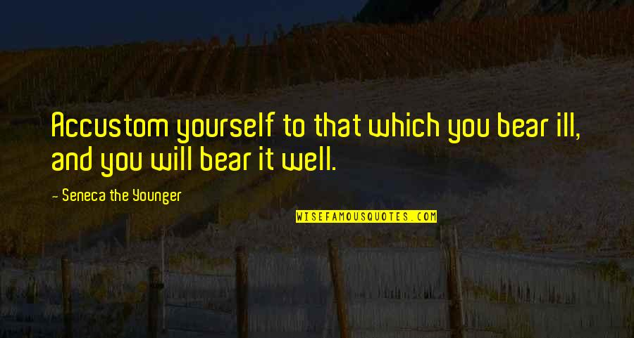 Dichromate Quotes By Seneca The Younger: Accustom yourself to that which you bear ill,