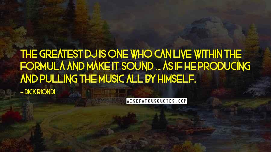 Dick Biondi quotes: The greatest DJ is one who can live within the formula and make it sound ... as if he producing and pulling the music all by himself.