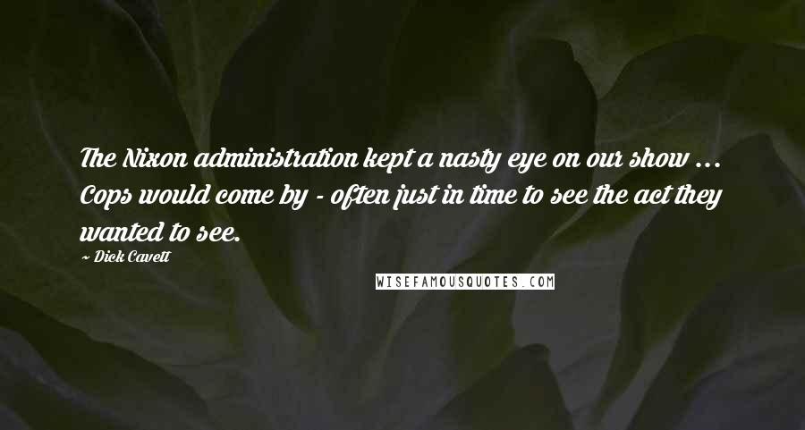 Dick Cavett quotes: The Nixon administration kept a nasty eye on our show ... Cops would come by - often just in time to see the act they wanted to see.