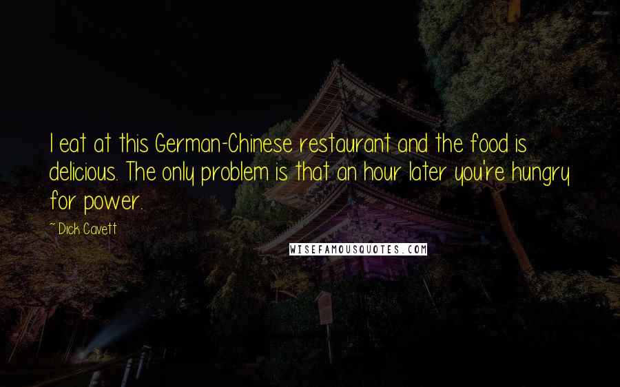 Dick Cavett quotes: I eat at this German-Chinese restaurant and the food is delicious. The only problem is that an hour later you're hungry for power.