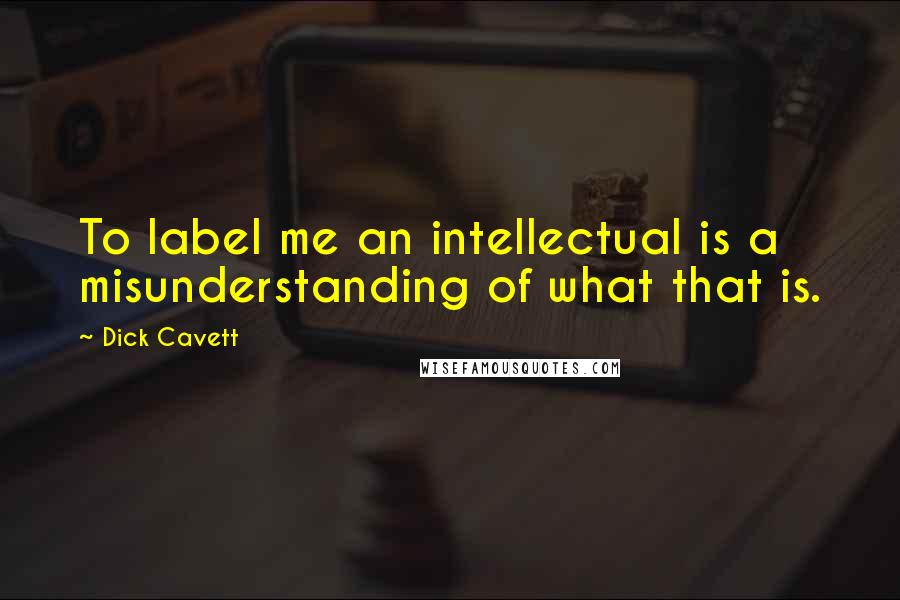 Dick Cavett quotes: To label me an intellectual is a misunderstanding of what that is.