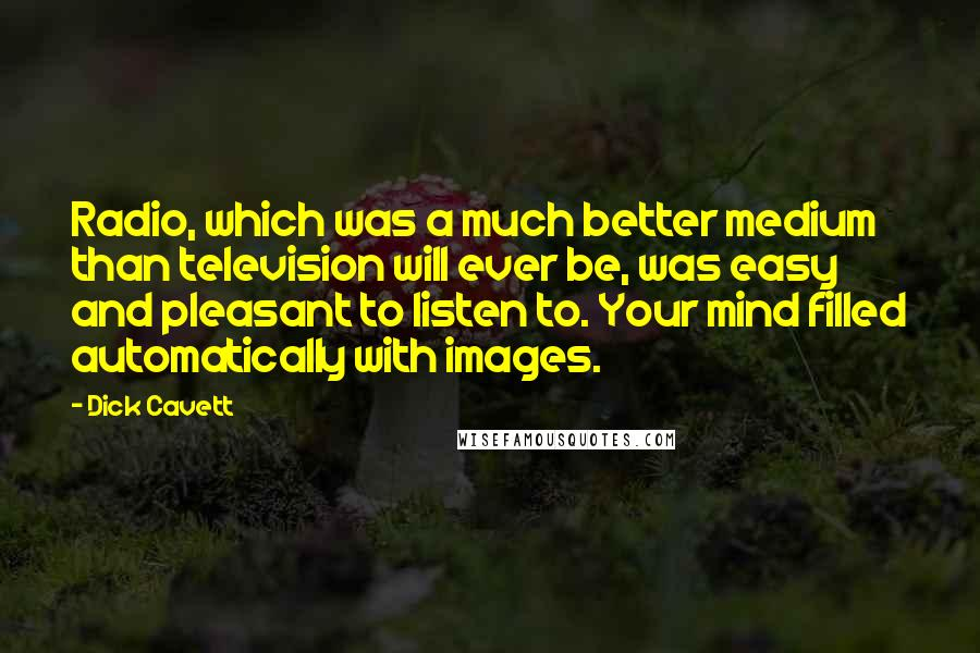 Dick Cavett quotes: Radio, which was a much better medium than television will ever be, was easy and pleasant to listen to. Your mind filled automatically with images.