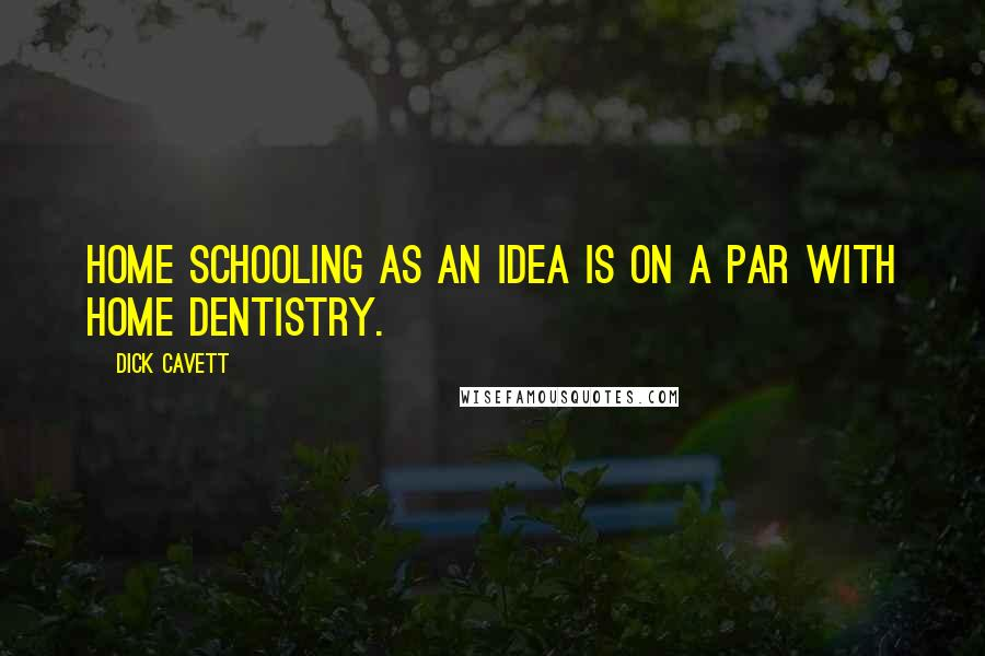 Dick Cavett quotes: Home schooling as an idea is on a par with home dentistry.