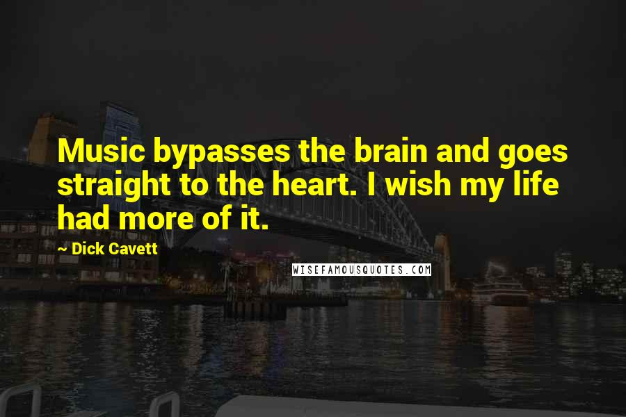 Dick Cavett quotes: Music bypasses the brain and goes straight to the heart. I wish my life had more of it.