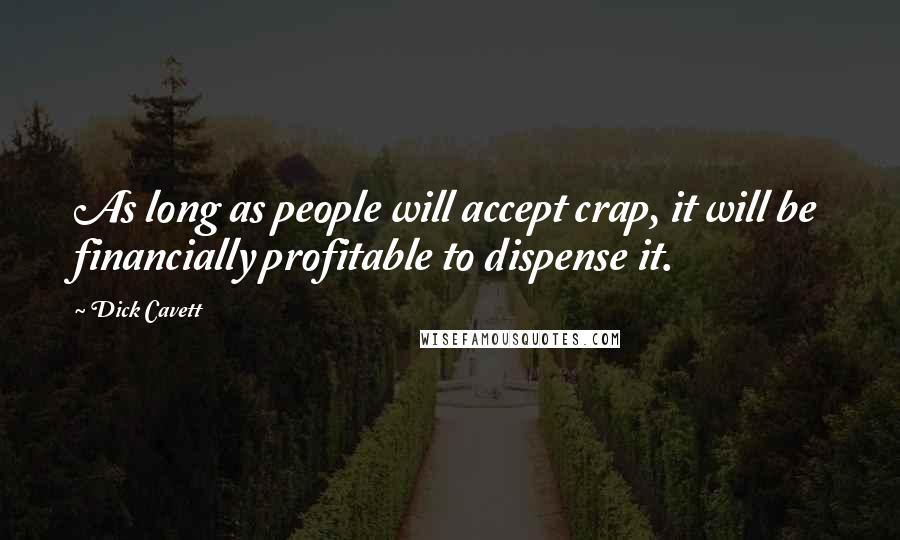 Dick Cavett quotes: As long as people will accept crap, it will be financially profitable to dispense it.