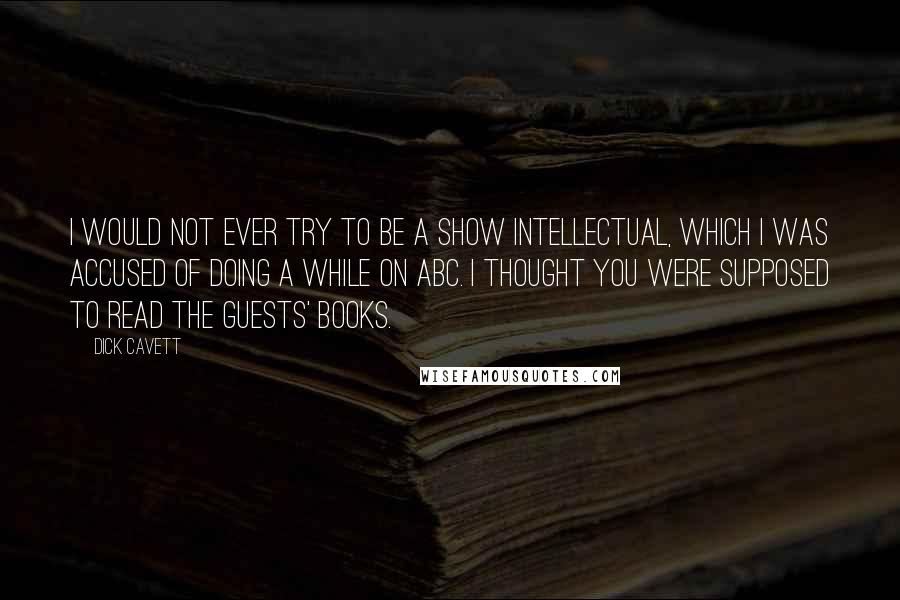 Dick Cavett quotes: I would not ever try to be a show intellectual, which I was accused of doing a while on ABC. I thought you were supposed to read the guests' books.