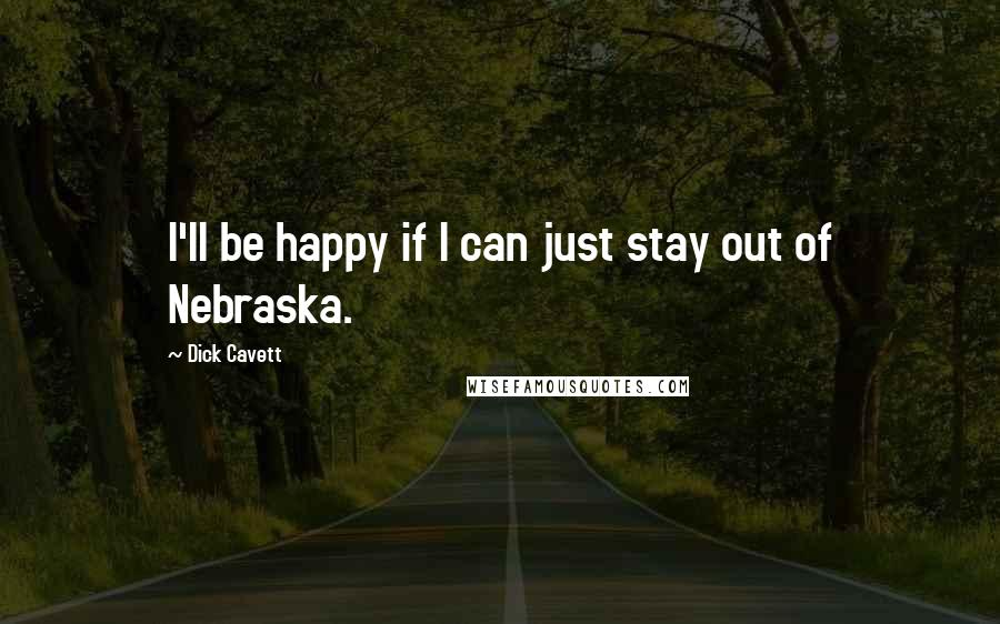 Dick Cavett quotes: I'll be happy if I can just stay out of Nebraska.