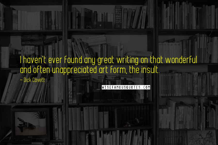 Dick Cavett quotes: I haven't ever found any great writing on that wonderful and often unappreciated art form, the insult.