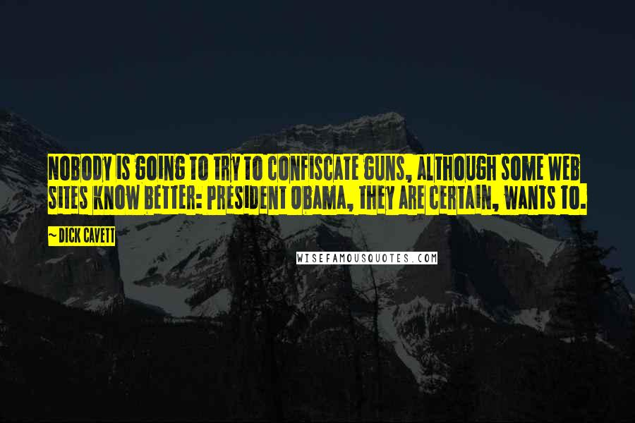 Dick Cavett quotes: Nobody is going to try to confiscate guns, although some Web sites know better: President Obama, they are certain, wants to.