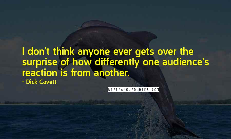 Dick Cavett quotes: I don't think anyone ever gets over the surprise of how differently one audience's reaction is from another.