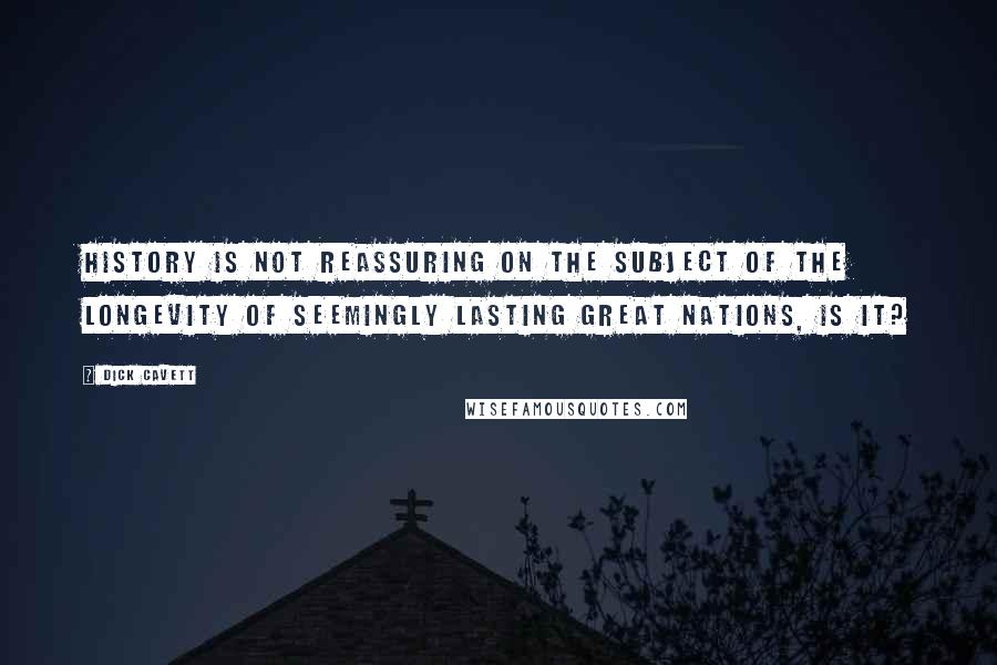 Dick Cavett quotes: History is not reassuring on the subject of the longevity of seemingly lasting great nations, is it?