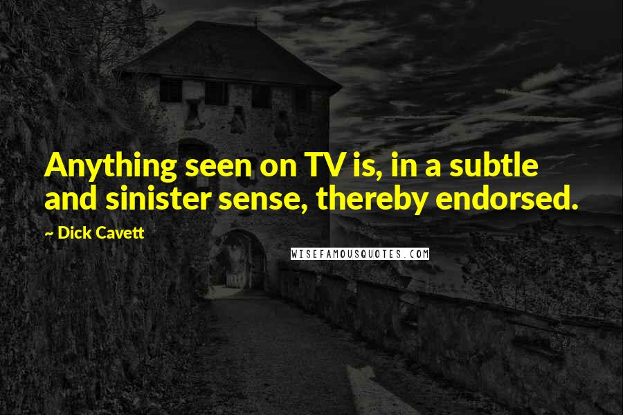 Dick Cavett quotes: Anything seen on TV is, in a subtle and sinister sense, thereby endorsed.