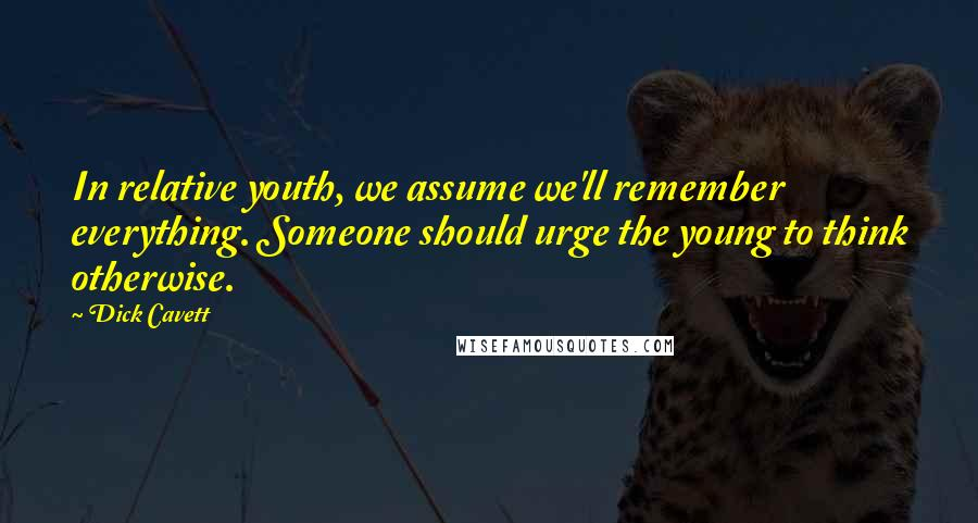 Dick Cavett quotes: In relative youth, we assume we'll remember everything. Someone should urge the young to think otherwise.