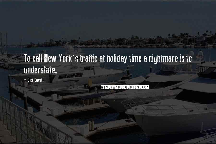 Dick Cavett quotes: To call New York's traffic at holiday time a nightmare is to understate.