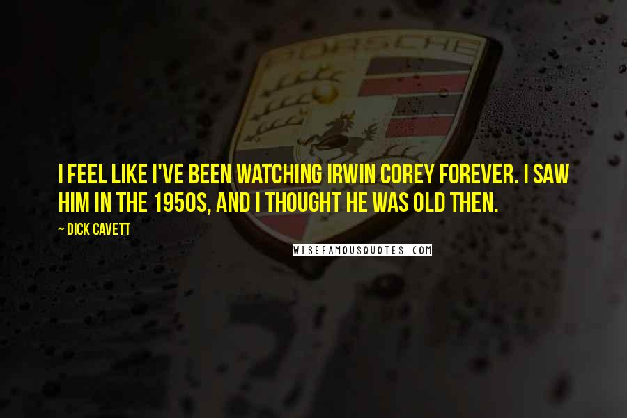 Dick Cavett quotes: I feel like I've been watching Irwin Corey forever. I saw him in the 1950s, and I thought he was old then.
