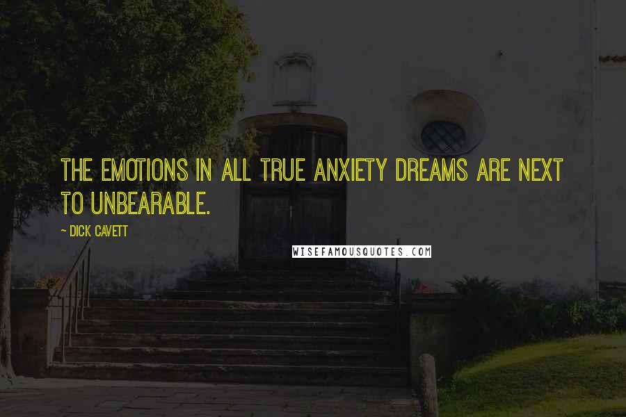 Dick Cavett quotes: The emotions in all true anxiety dreams are next to unbearable.