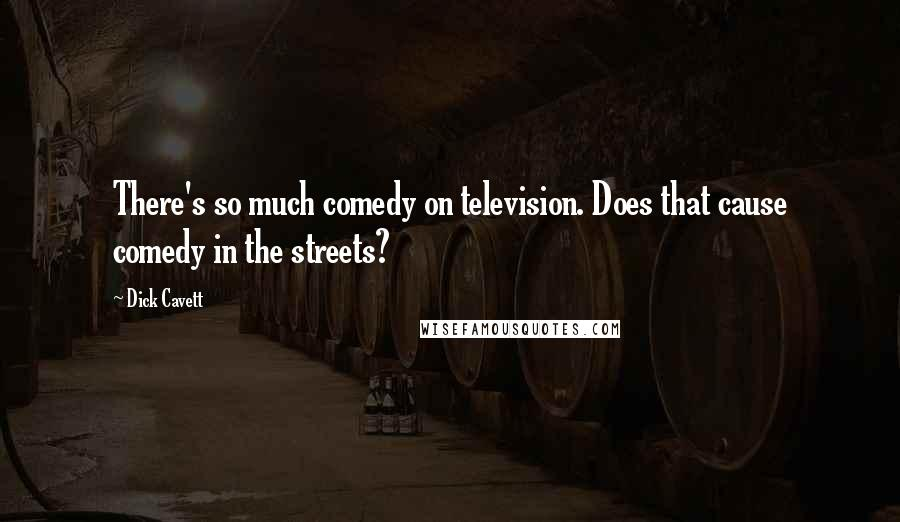 Dick Cavett quotes: There's so much comedy on television. Does that cause comedy in the streets?