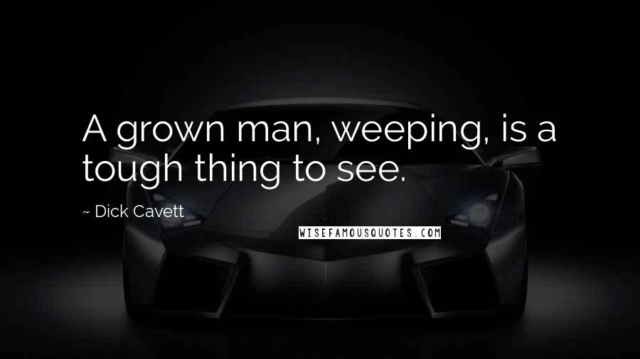 Dick Cavett quotes: A grown man, weeping, is a tough thing to see.