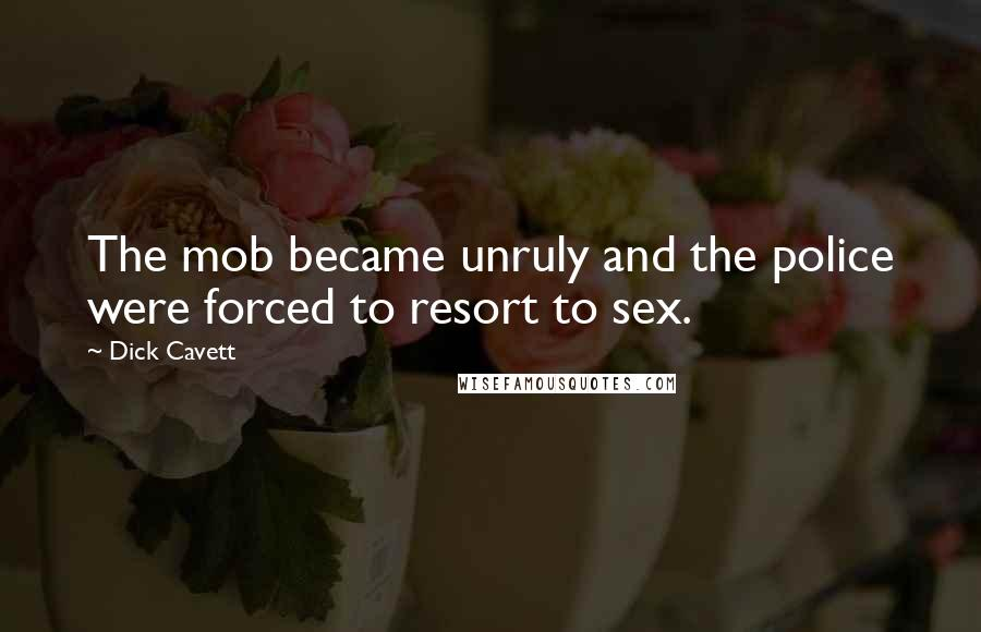 Dick Cavett quotes: The mob became unruly and the police were forced to resort to sex.