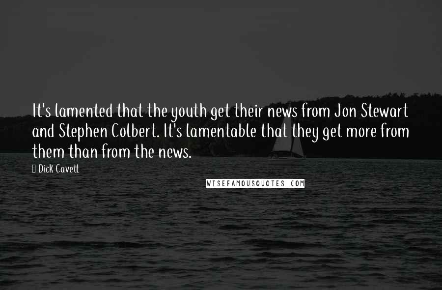 Dick Cavett quotes: It's lamented that the youth get their news from Jon Stewart and Stephen Colbert. It's lamentable that they get more from them than from the news.