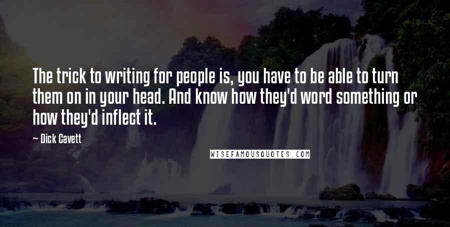 Dick Cavett quotes: The trick to writing for people is, you have to be able to turn them on in your head. And know how they'd word something or how they'd inflect it.
