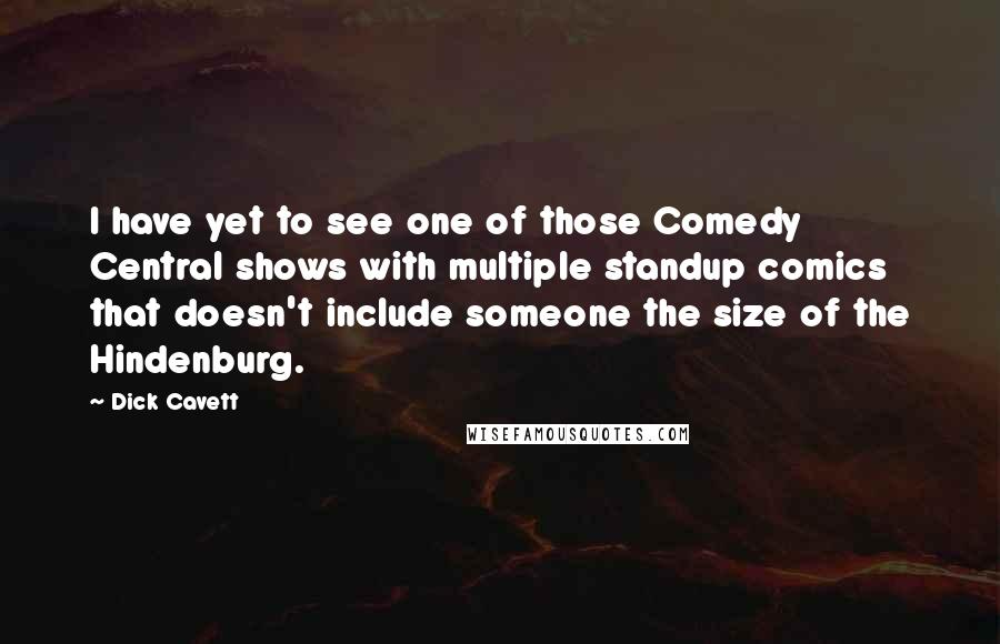 Dick Cavett quotes: I have yet to see one of those Comedy Central shows with multiple standup comics that doesn't include someone the size of the Hindenburg.
