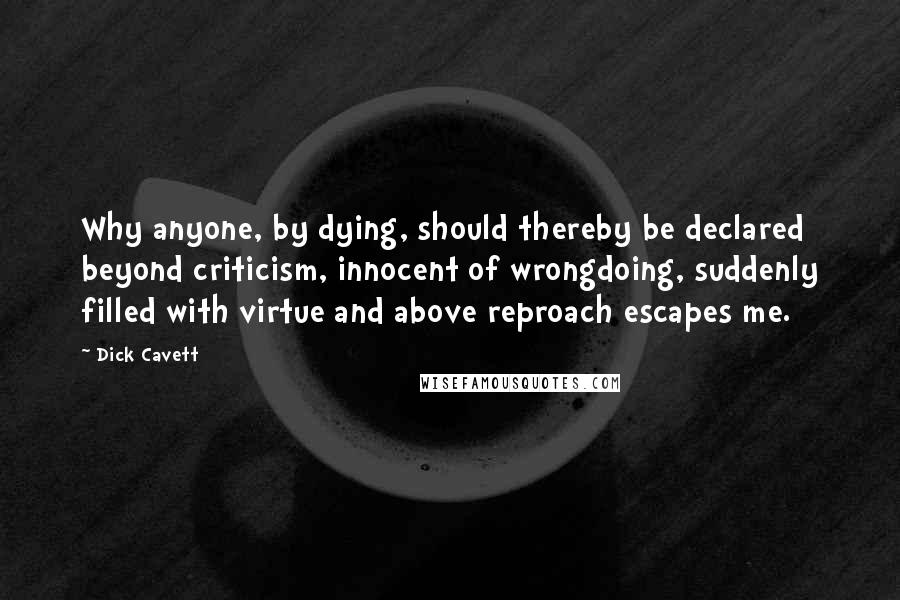 Dick Cavett quotes: Why anyone, by dying, should thereby be declared beyond criticism, innocent of wrongdoing, suddenly filled with virtue and above reproach escapes me.