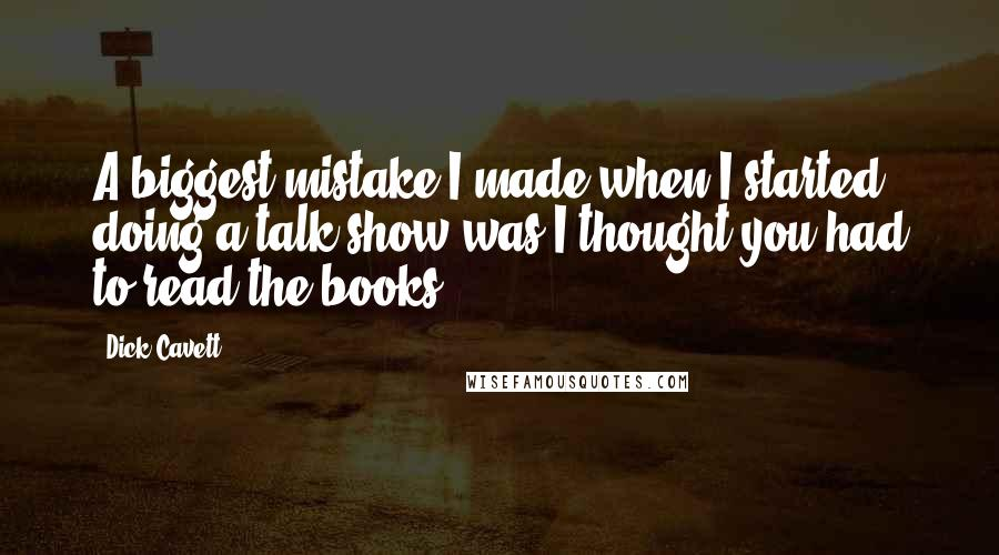 Dick Cavett quotes: A biggest mistake I made when I started doing a talk show was I thought you had to read the books.