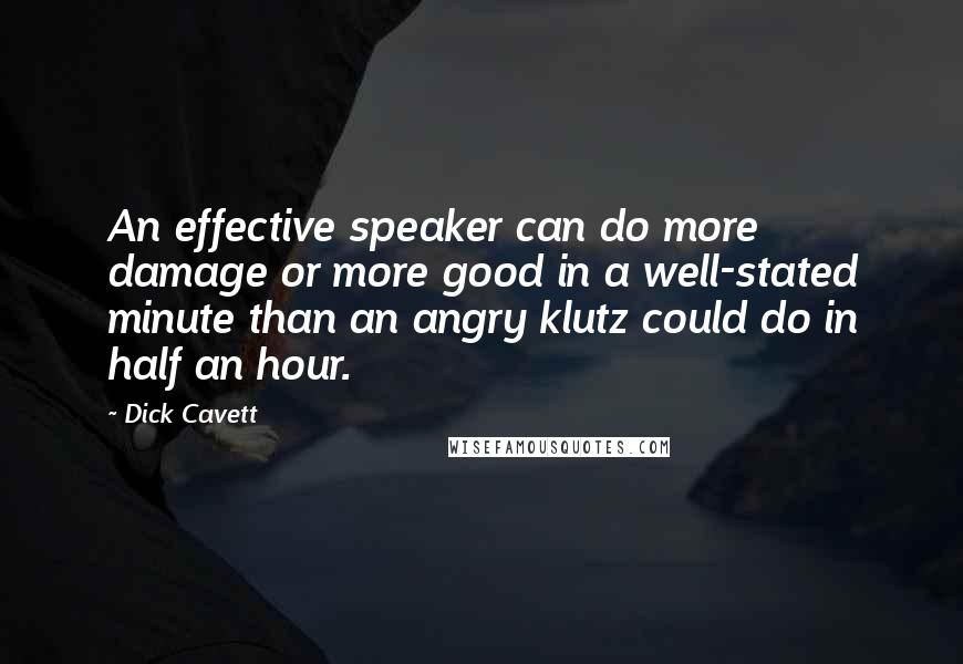 Dick Cavett quotes: An effective speaker can do more damage or more good in a well-stated minute than an angry klutz could do in half an hour.