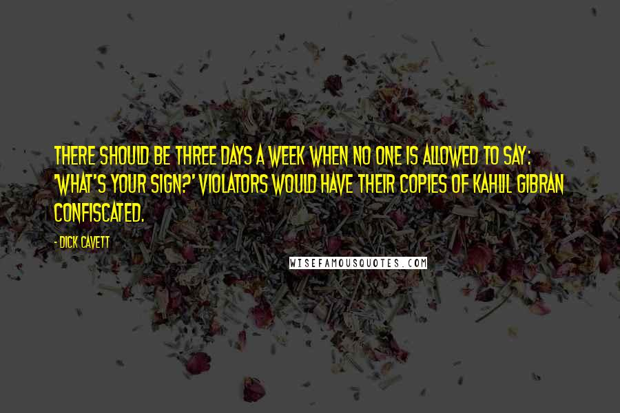 Dick Cavett quotes: There should be three days a week when no one is allowed to say: 'What's your sign?' Violators would have their copies of Kahlil Gibran confiscated.