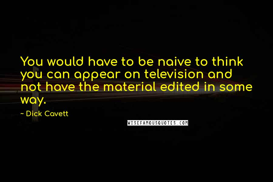 Dick Cavett quotes: You would have to be naive to think you can appear on television and not have the material edited in some way.