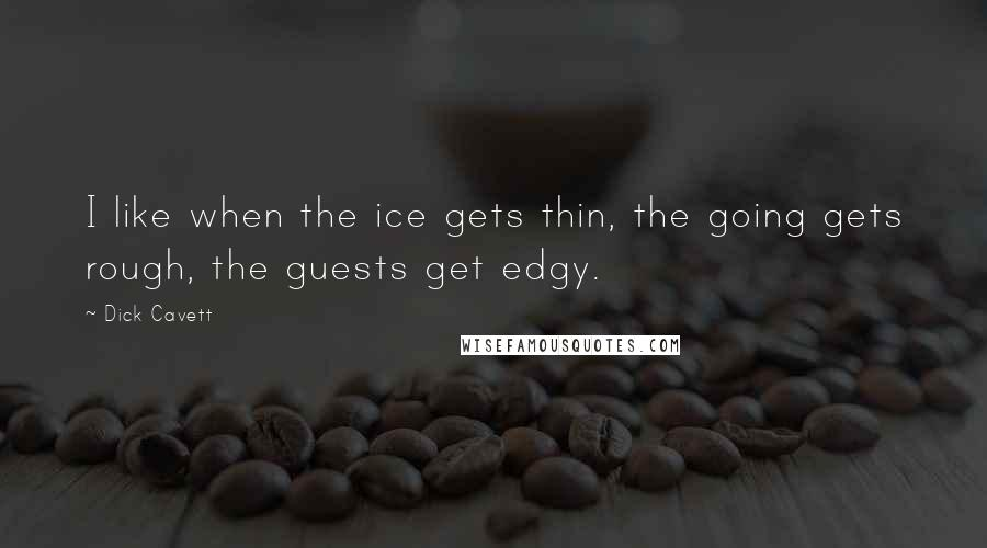 Dick Cavett quotes: I like when the ice gets thin, the going gets rough, the guests get edgy.
